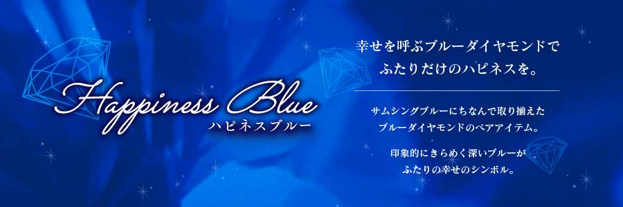 Happiness Blue ハピネスブルー 幸せを呼ぶブルーダイヤモンドでふたりだけのハピネスを。