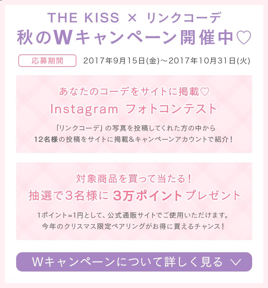 「THE KISS × リンクコーデ」フォトコンテスト 開催中!詳細はこちら 抽選で豪華賞品プレゼント♪