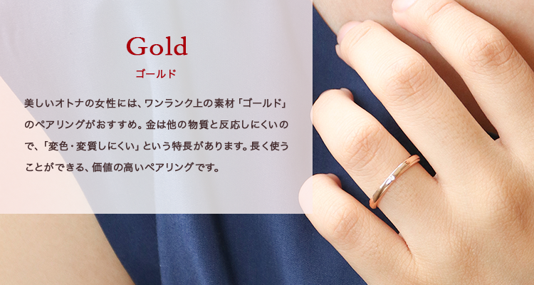 Gold -ゴールド- 美しいオトナの女性には、ワンランク上の素材「ゴールド」のペアリングがおすすめ。金は他の物質と反応しにくいので、「変色・変質しにくい」という特長があります。長く使うことができる、価値の高いペアリングです。
