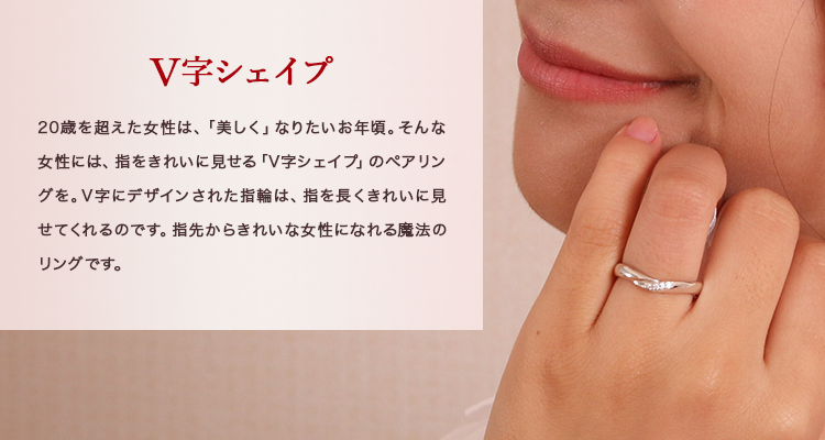 V字シェイプ 20歳を超えた女性は、「美しく」なりたいお年頃。そんな女性には、指をきれいに見せる「V字シェイプ」のペアリングを。V字にデザインされた指輪は、指を長くきれいに見せてくれるのです。指先からきれいな女性になれる魔法のリングです。