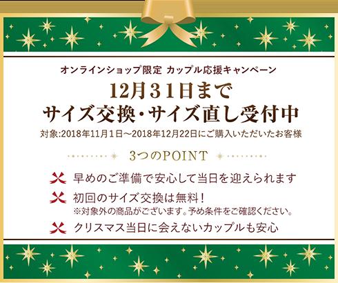 オンラインショップ限定 カップル応援キャンペーン 12月31日までサイズ交換・サイズ直し受付中 対象:2018年11月1日~2018年12月22日にご購入いただいたお客様 3つのPOINT ・早めのご準備で安心して当日を迎えられます・初回のサイズ交換は無料!※対象外の商品がございます。予め条件をご確認ください。・クリスマス当日に会えないカップルも安心