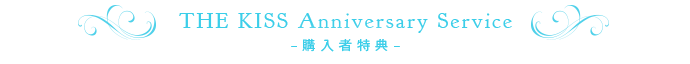 THE KISS Anniversary Service–購入者特典–
