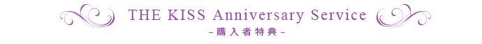 THE KISS Anniversary Service–購入者特典–